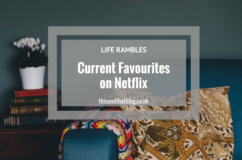 Current Favourites on Netflix - Life Rambles - This and That Blog