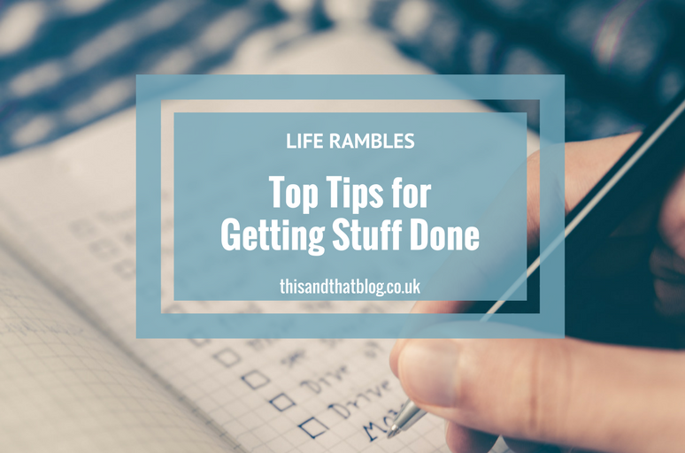 Top Tips For Getting Stuff Done - Life Rambles - This and That Blog