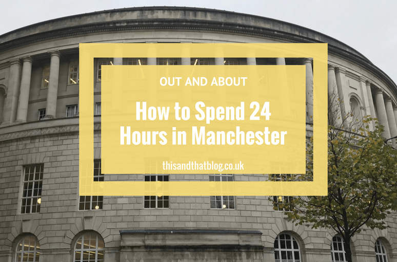 24 Hours in Manchester - Out and About - This and That Blog